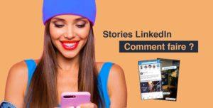 POURQUOI ET COMMENT UTILISER LES STORIES LINKEDIN ?